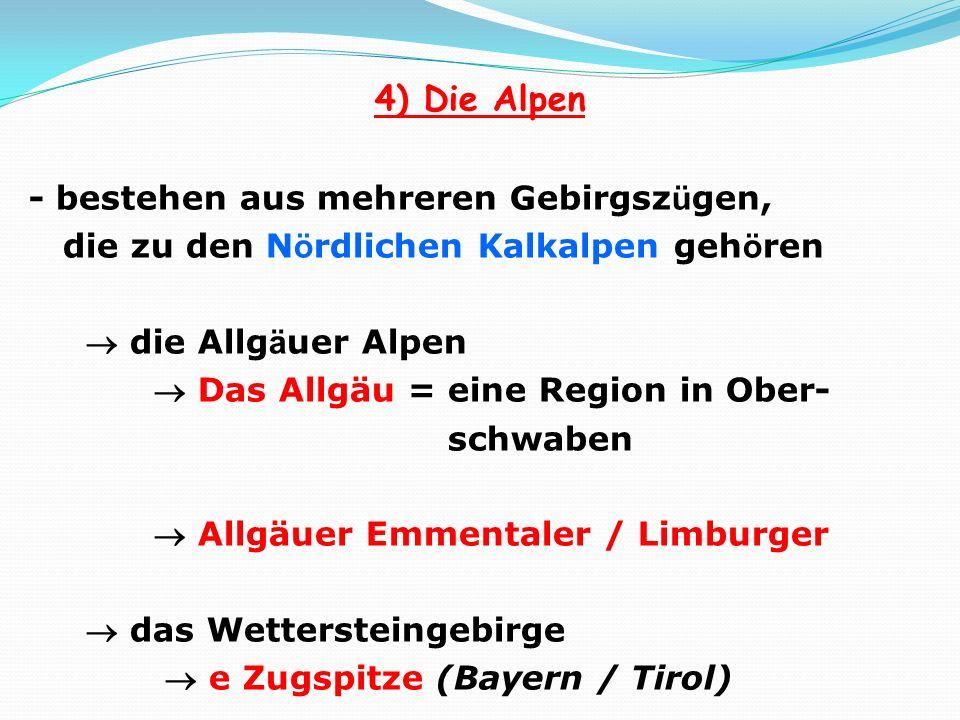 4) Die Alpen - bestehen aus mehreren Gebirgsz ü gen, die zu den N ö rdlichen Kalkalpen geh ö ren die Allg ä uer Alpen Das Allgäu = eine Region in Ober- schwaben Allgäuer Emmentaler / Limburger das Wettersteingebirge e Zugspitze (Bayern / Tirol)