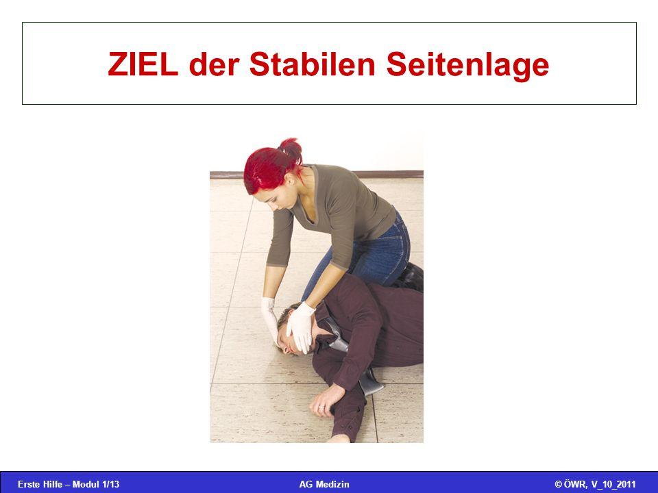 Erste Hilfe – Modul 1/13© ÖWR, V_10_2011AG Medizin ZIEL der Stabilen Seitenlage