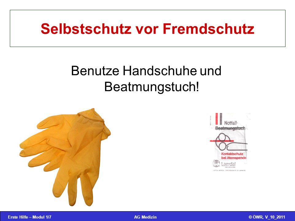 Erste Hilfe – Modul 1/7© ÖWR, V_10_2011AG Medizin Selbstschutz vor Fremdschutz Benutze Handschuhe und Beatmungstuch!