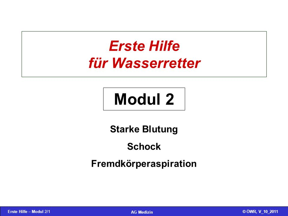 Erste Hilfe – Modul 2/1© ÖWR, V_10_2011 AG Medizin Erste Hilfe für Wasserretter Starke Blutung Schock Fremdkörperaspiration Modul 2