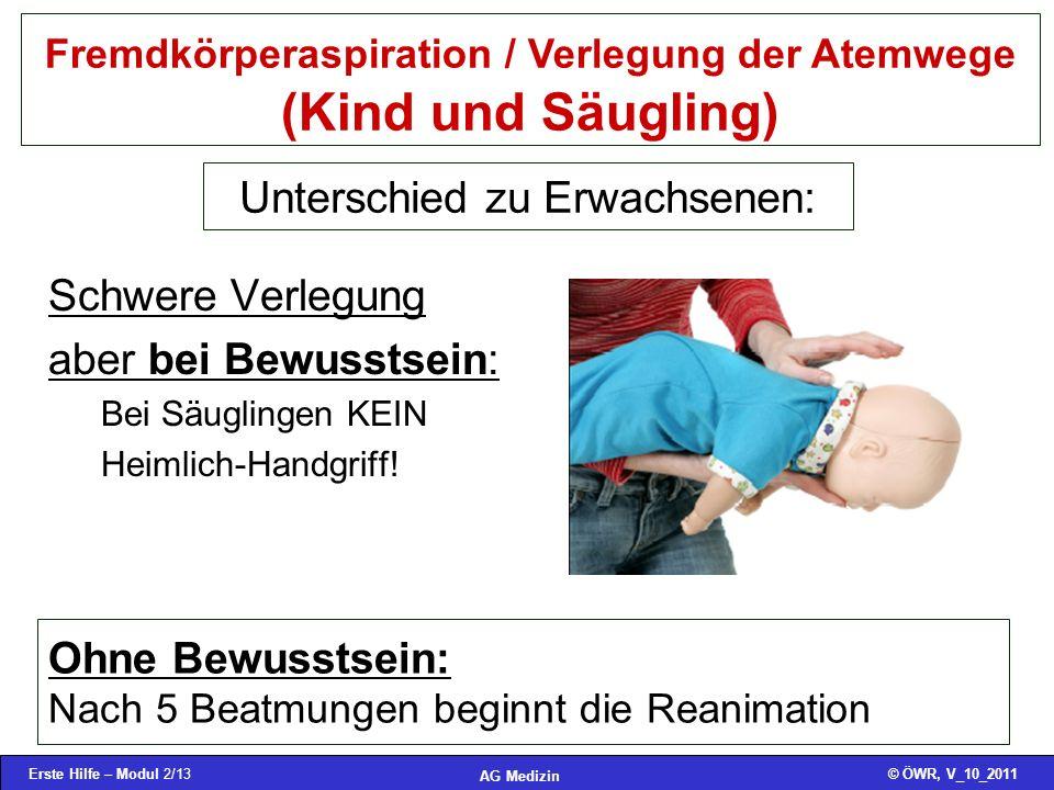Erste Hilfe – Modul 2/13© ÖWR, V_10_2011 AG Medizin Fremdkörperaspiration / Verlegung der Atemwege (Kind und Säugling) Schwere Verlegung aber bei Bewu