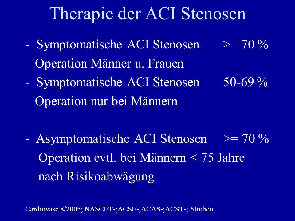 Therapie der ACI Stenosen -Symptomatische ACI Stenosen > =70 % Operation Männer u. Frauen -Symptomatische ACI Stenosen 50-69 % Operation nur bei Männe