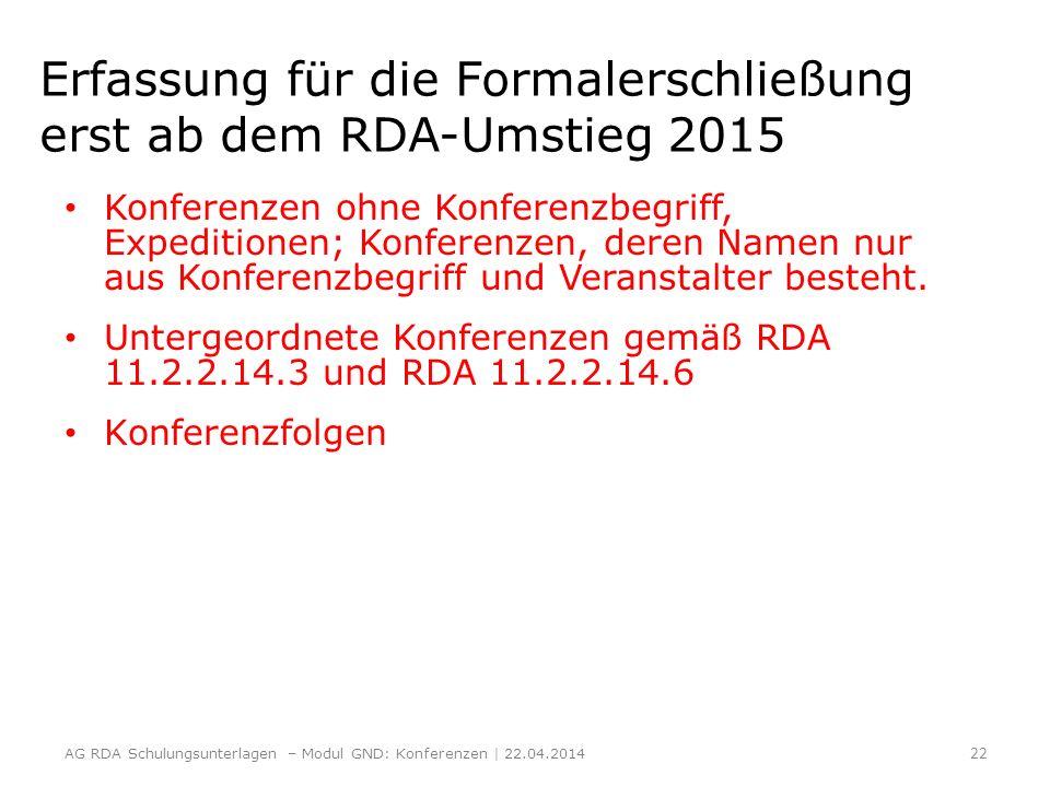 Erfassung für die Formalerschließung erst ab dem RDA-Umstieg 2015 Konferenzen ohne Konferenzbegriff, Expeditionen; Konferenzen, deren Namen nur aus Ko