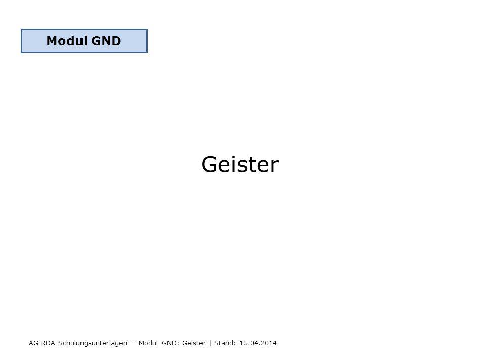 Geister AG RDA Schulungsunterlagen – Modul GND: Geister   Stand: 15.04.2014 Modul GND