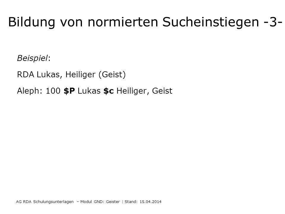 Bildung von normierten Sucheinstiegen -3- Beispiel: RDA Lukas, Heiliger (Geist) Aleph: 100 $P Lukas $c Heiliger, Geist AG RDA Schulungsunterlagen – Mo