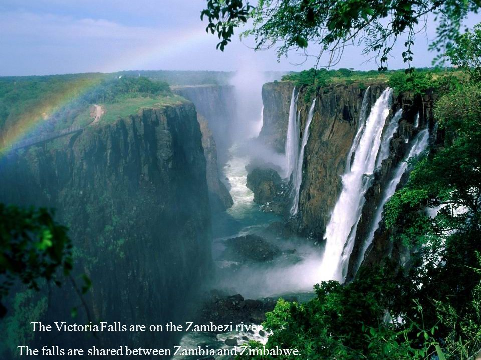 The Victoria Falls are on the Zambezi river. The falls are shared between Zambia and Zimbabwe.