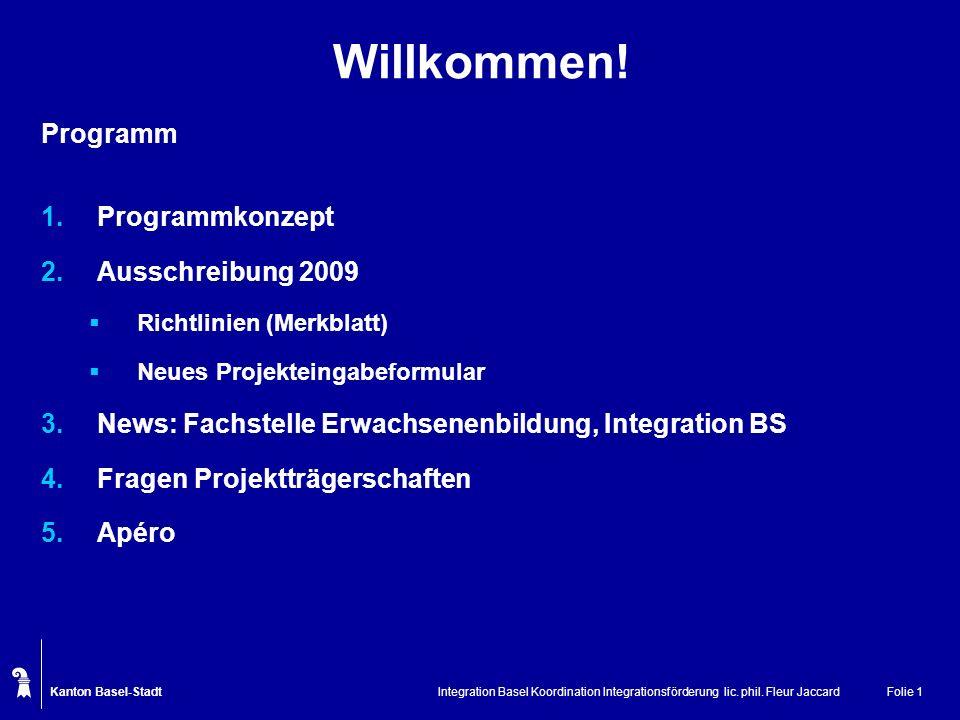 Kanton Basel-Stadt Integration Basel Koordination Integrationsförderung lic. phil. Fleur JaccardFolie 1 Willkommen! Programm 1.Programmkonzept 2.Aussc