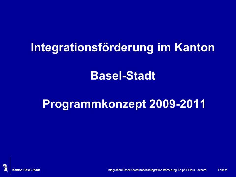 Kanton Basel-Stadt Integration Basel Koordination Integrationsförderung lic. phil. Fleur JaccardFolie 2 Integrationsförderung im Kanton Basel-Stadt Pr