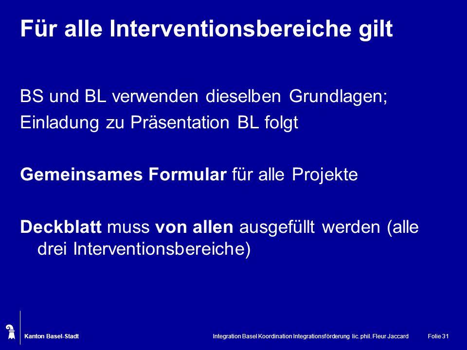 Kanton Basel-Stadt Integration Basel Koordination Integrationsförderung lic. phil. Fleur JaccardFolie 31 Für alle Interventionsbereiche gilt BS und BL