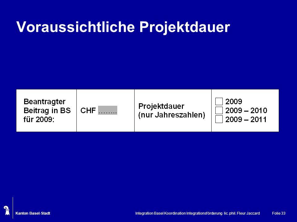 Kanton Basel-Stadt Integration Basel Koordination Integrationsförderung lic. phil. Fleur JaccardFolie 33 Voraussichtliche Projektdauer