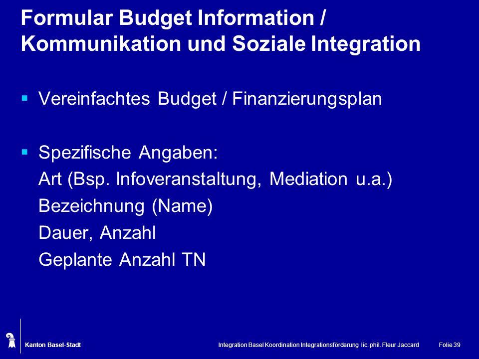 Kanton Basel-Stadt Integration Basel Koordination Integrationsförderung lic. phil. Fleur JaccardFolie 39 Formular Budget Information / Kommunikation u