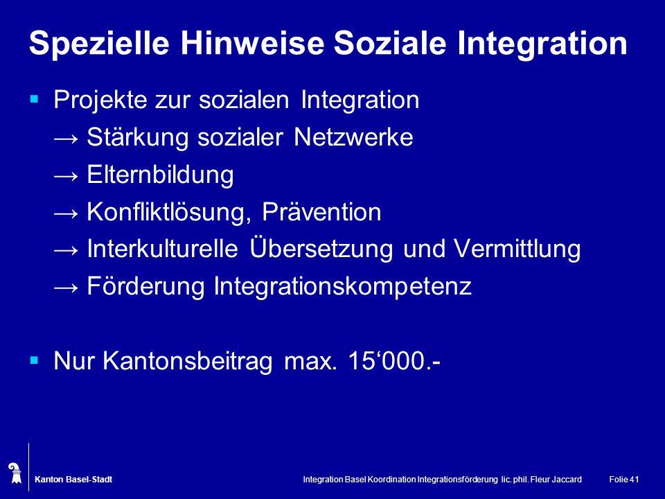 Kanton Basel-Stadt Integration Basel Koordination Integrationsförderung lic. phil. Fleur JaccardFolie 41 Spezielle Hinweise Soziale Integration Projek