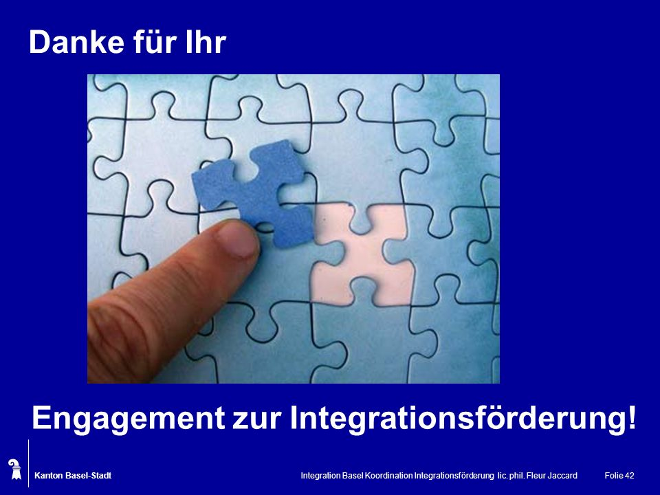 Kanton Basel-Stadt Integration Basel Koordination Integrationsförderung lic. phil. Fleur JaccardFolie 42 Danke für Ihr Engagement zur Integrationsförd