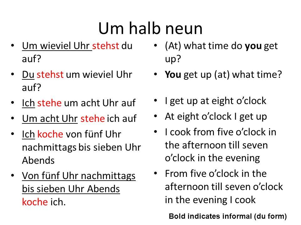 Um halb neun Um wieviel Uhr stehst du auf? Du stehst um wieviel Uhr auf? Ich stehe um acht Uhr auf Um acht Uhr stehe ich auf Ich koche von fünf Uhr na