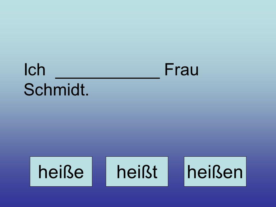 Ich ___________ Frau Schmidt. heißeheißtheißen