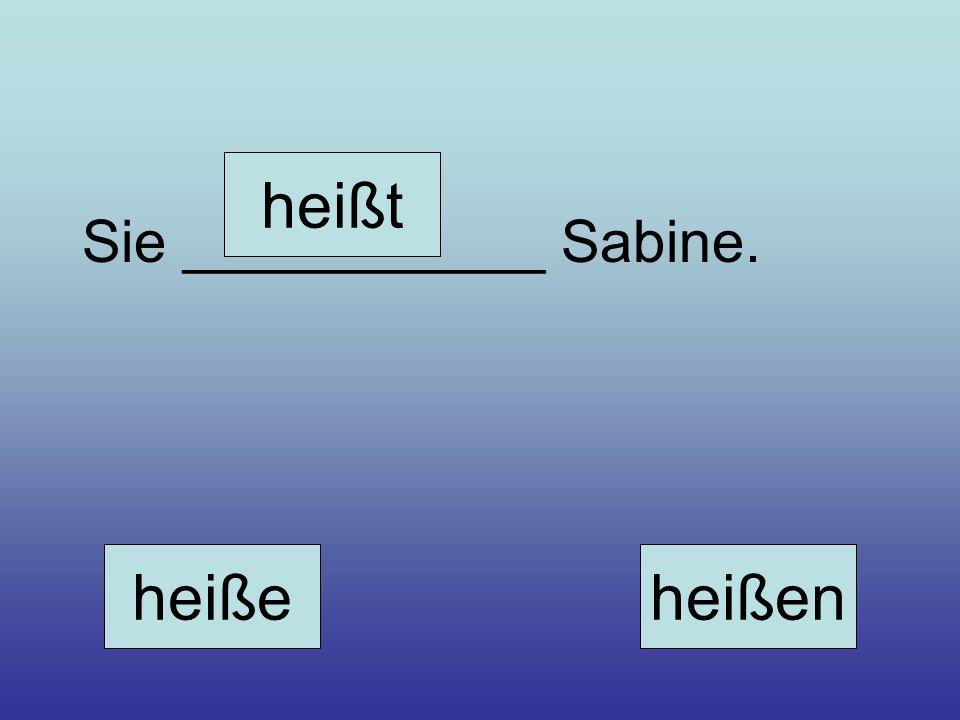 Sie ___________ Sabine. heiße heißt heißen