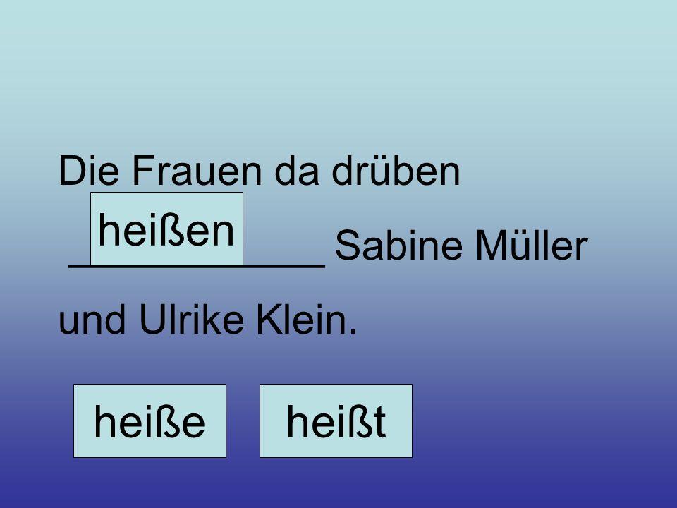 Die Frauen da drüben ___________ Sabine Müller und Ulrike Klein. heißeheißt heißen