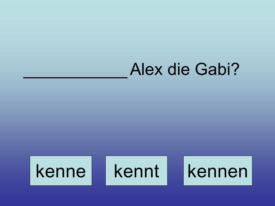 ___________ Alex die Gabi? kennekenntkennen