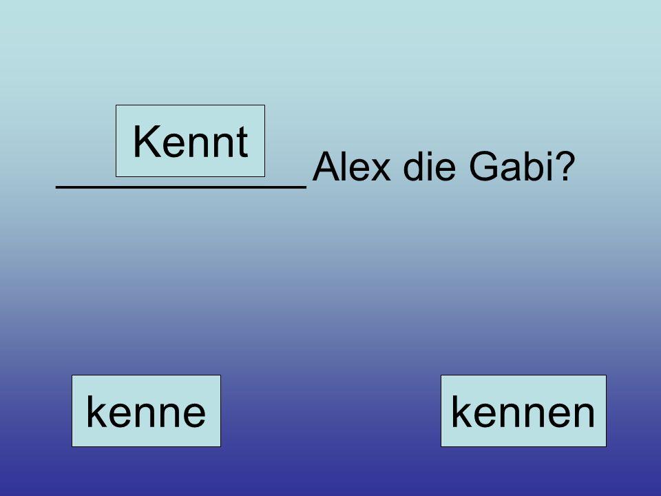 ___________ Alex die Gabi? kenne Kennt kennen