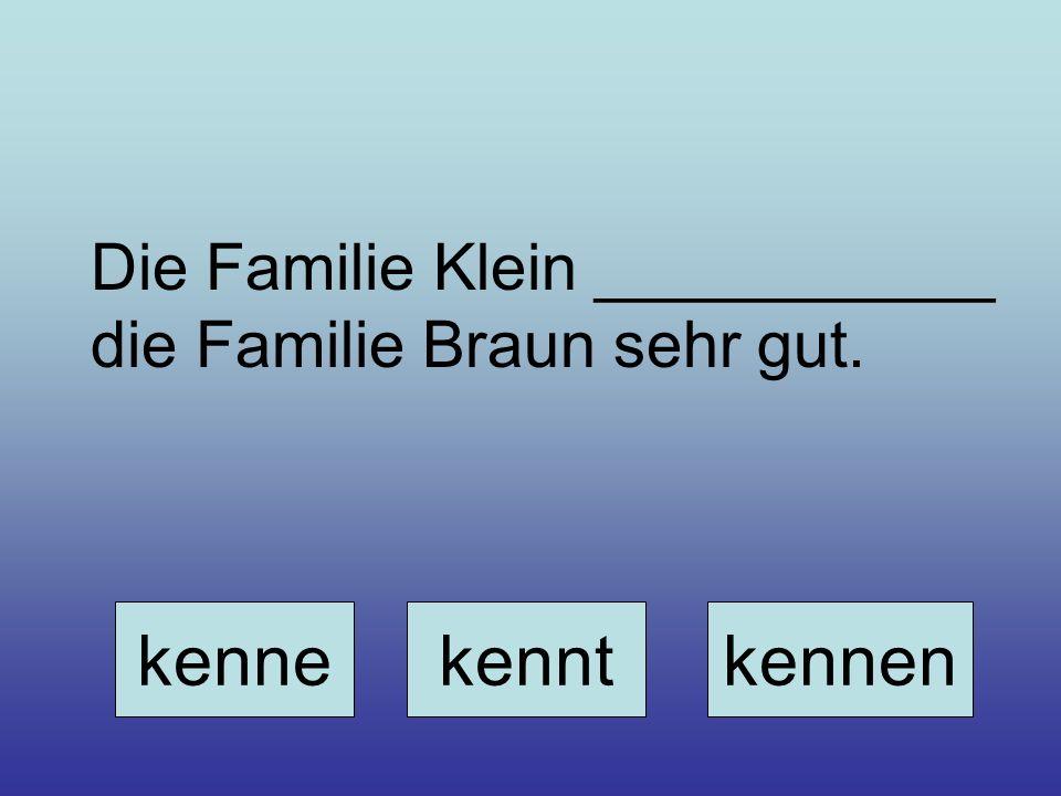Die Familie Klein ___________ die Familie Braun sehr gut. kennekenntkennen