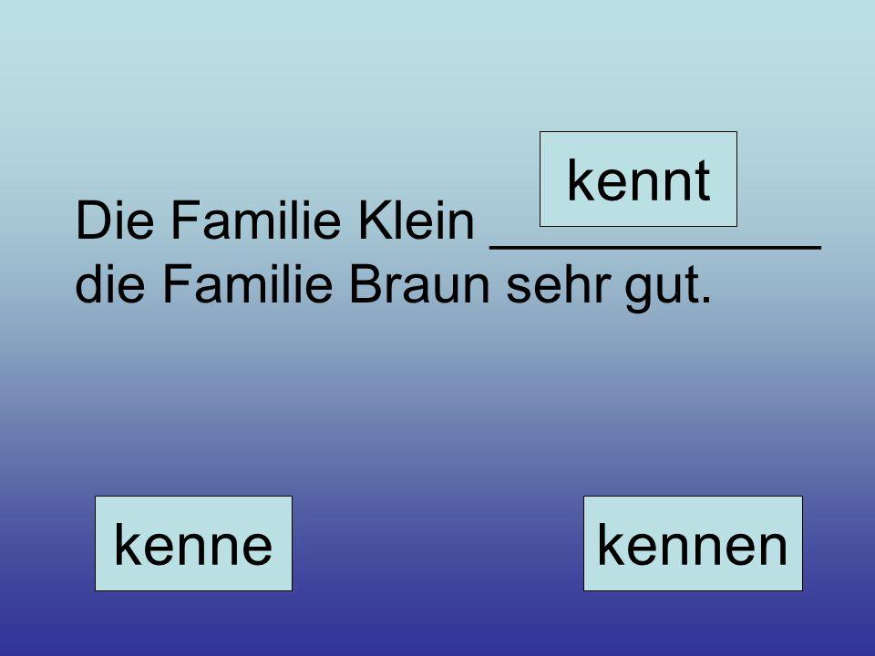 Die Familie Klein ___________ die Familie Braun sehr gut. kenne kennt kennen