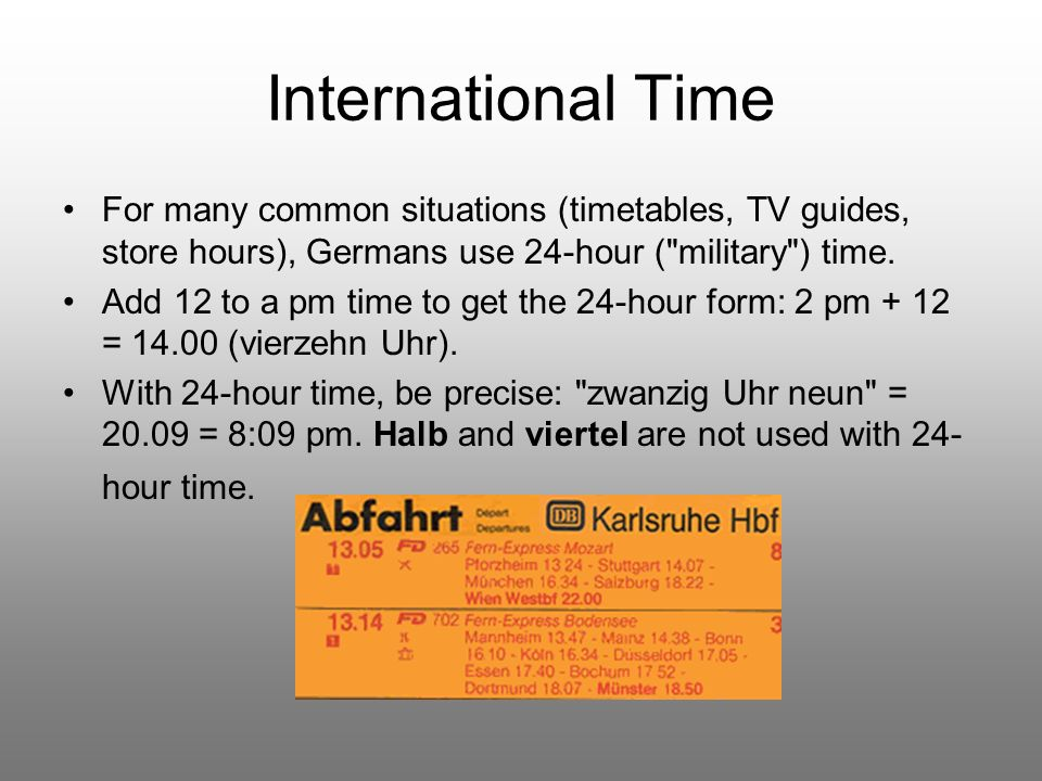 International Time For many common situations (timetables, TV guides, store hours), Germans use 24-hour (