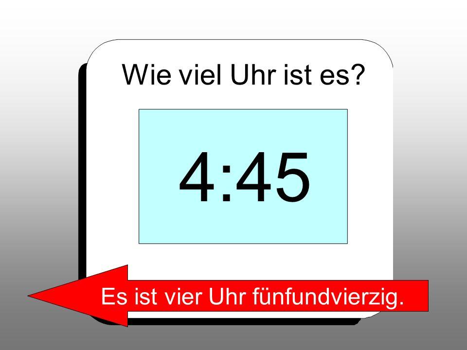 Wie viel Uhr ist es? 4:45 Es ist vier Uhr fünfundvierzig.