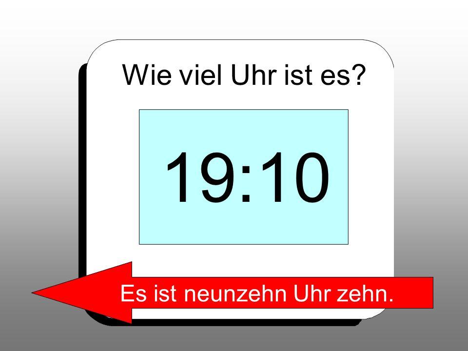 Wie viel Uhr ist es? 19:10 Es ist neunzehn Uhr zehn.