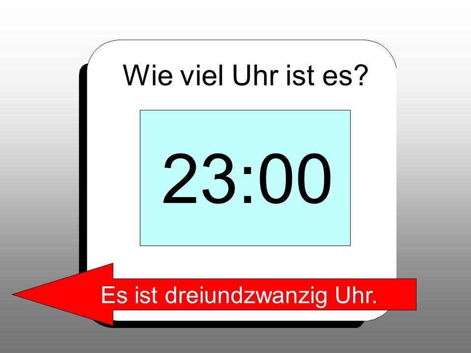 Wie viel Uhr ist es? 23:00 Es ist dreiundzwanzig Uhr.