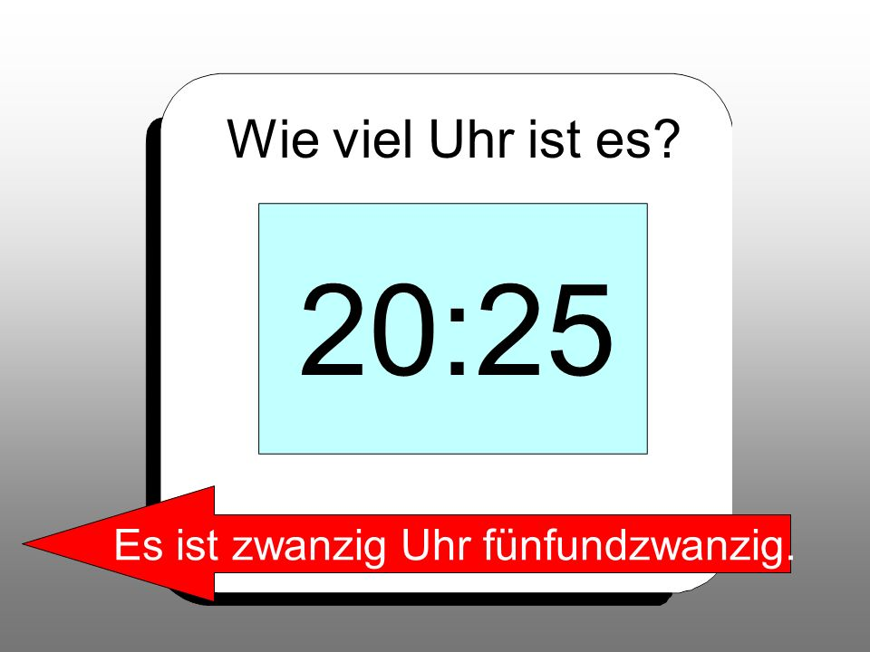 Wie viel Uhr ist es? 20:25 Es ist zwanzig Uhr fünfundzwanzig.