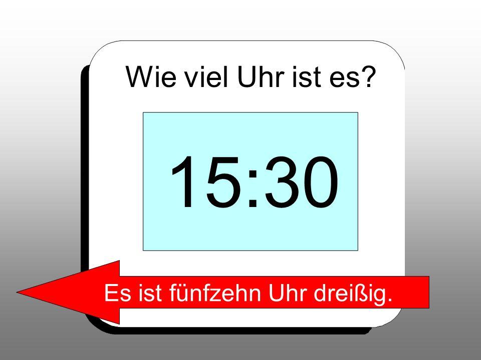 Wie viel Uhr ist es? 15:30 Es ist fünfzehn Uhr dreißig.