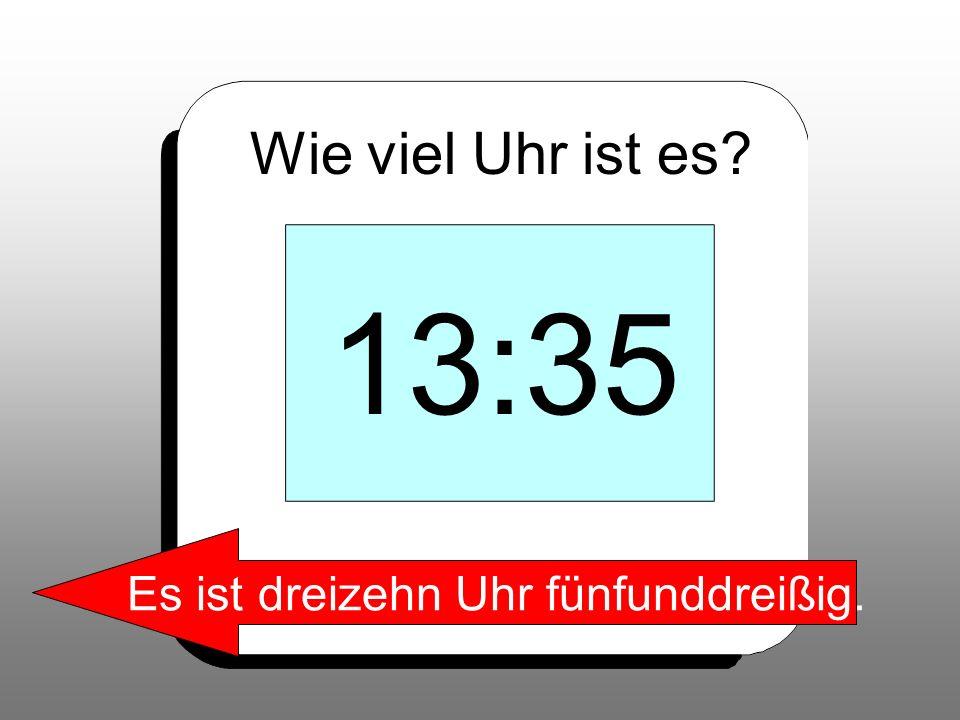 Wie viel Uhr ist es? 13:35 Es ist dreizehn Uhr fünfunddreißig.