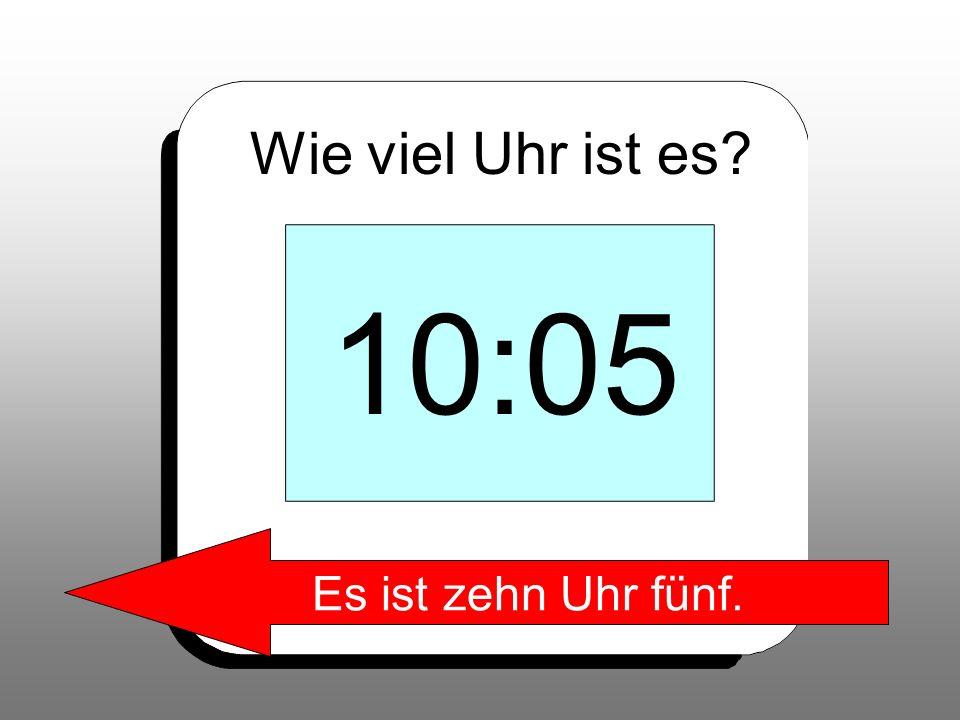 Wie viel Uhr ist es? 10:05 Es ist zehn Uhr fünf.