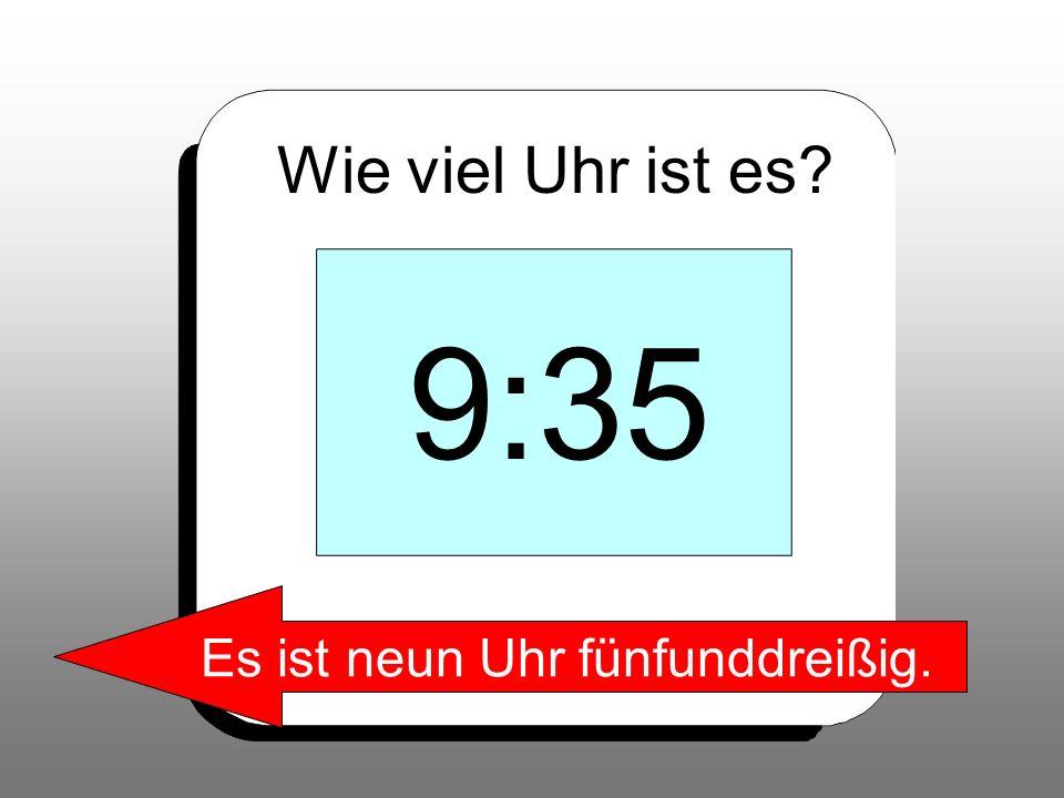 Wie viel Uhr ist es? 9:35 Es ist neun Uhr fünfunddreißig.