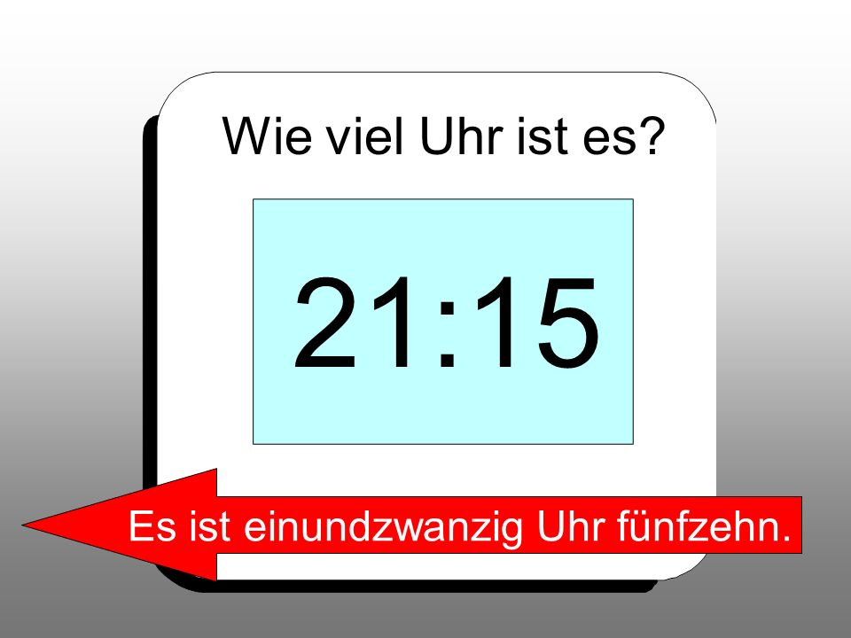 Wie viel Uhr ist es? 21:15 Es ist einundzwanzig Uhr fünfzehn.