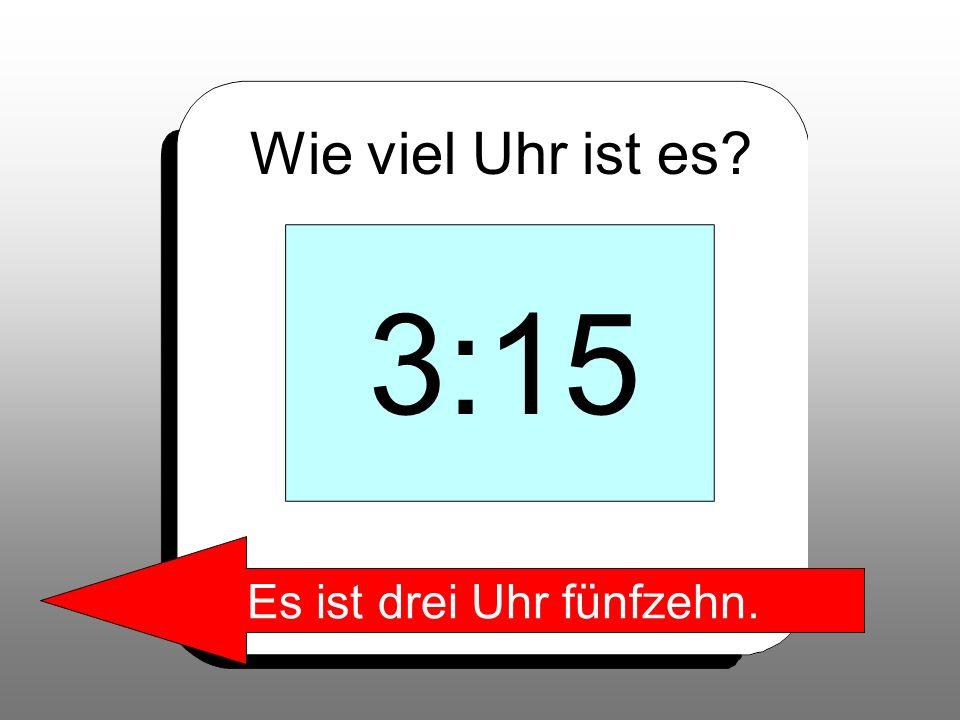 Wie viel Uhr ist es? 3:15 Es ist drei Uhr fünfzehn.