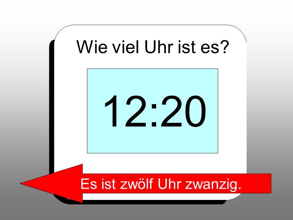 Wie viel Uhr ist es? 12:20 Es ist zwölf Uhr zwanzig.