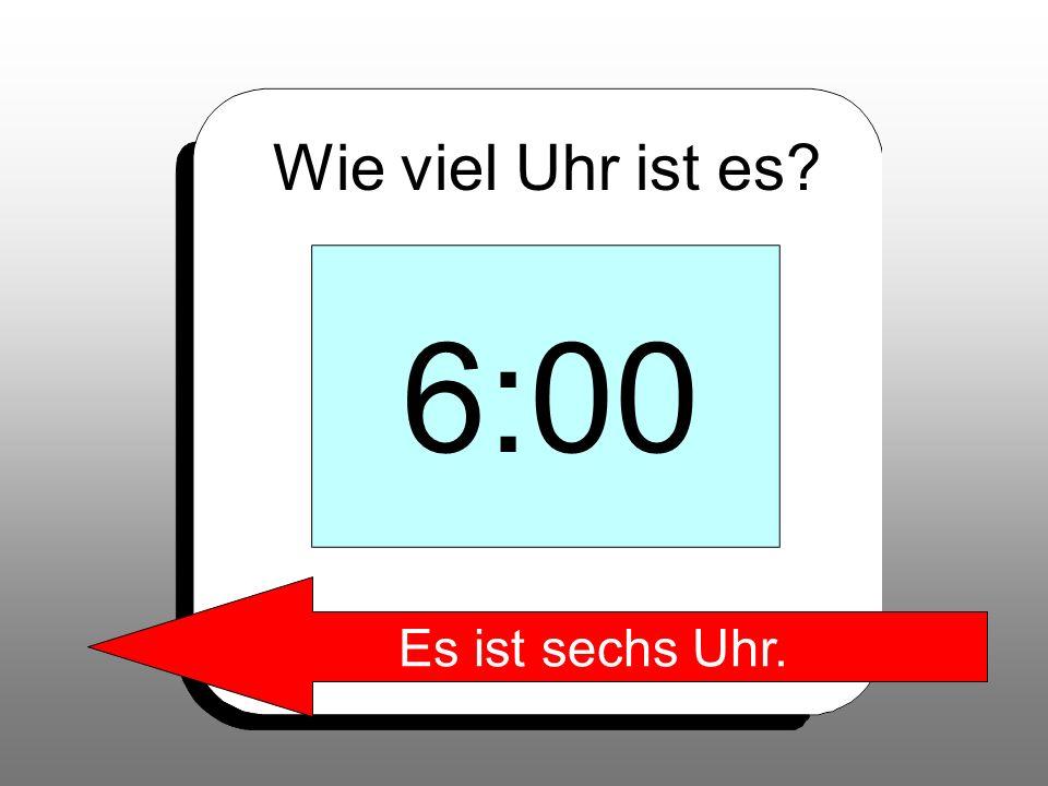 Wie viel Uhr ist es? 6:00 Es ist sechs Uhr.