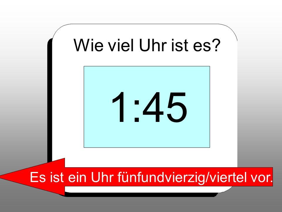 Wie viel Uhr ist es? 1:45 Es ist ein Uhr fünfundvierzig/viertel vor.