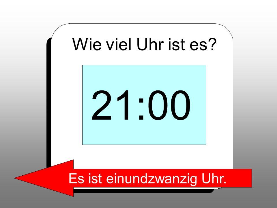 Wie viel Uhr ist es? 21:00 Es ist einundzwanzig Uhr.