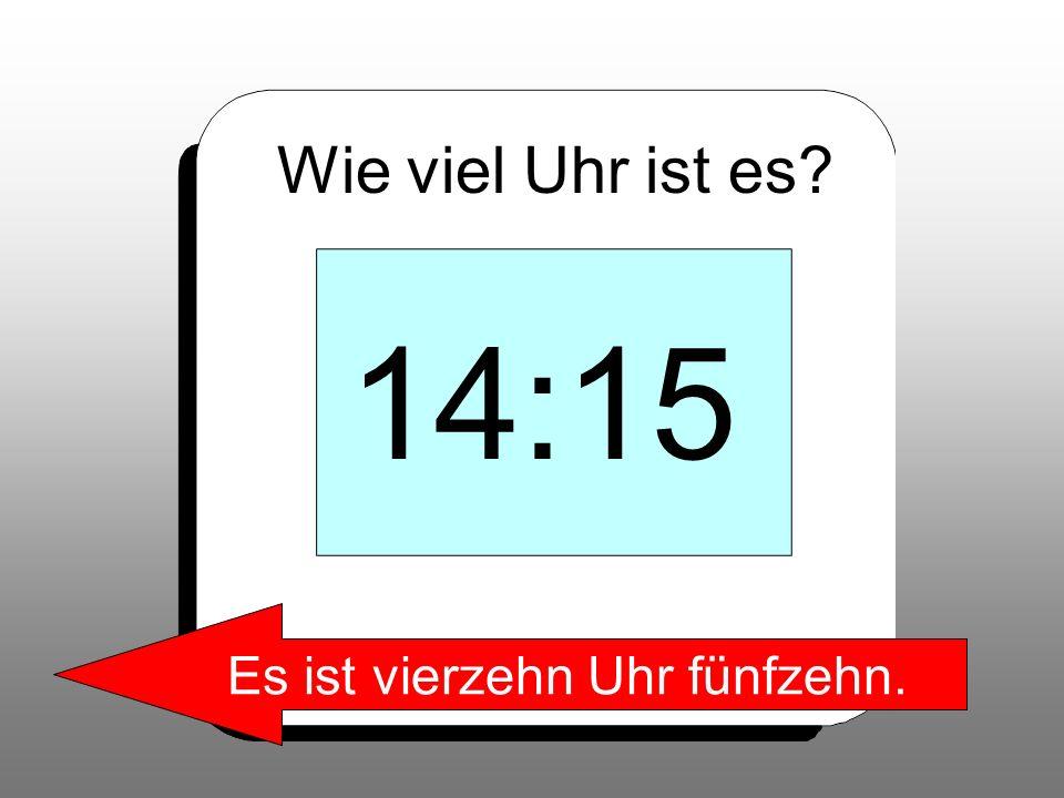 Wie viel Uhr ist es? 14:15 Es ist vierzehn Uhr fünfzehn.