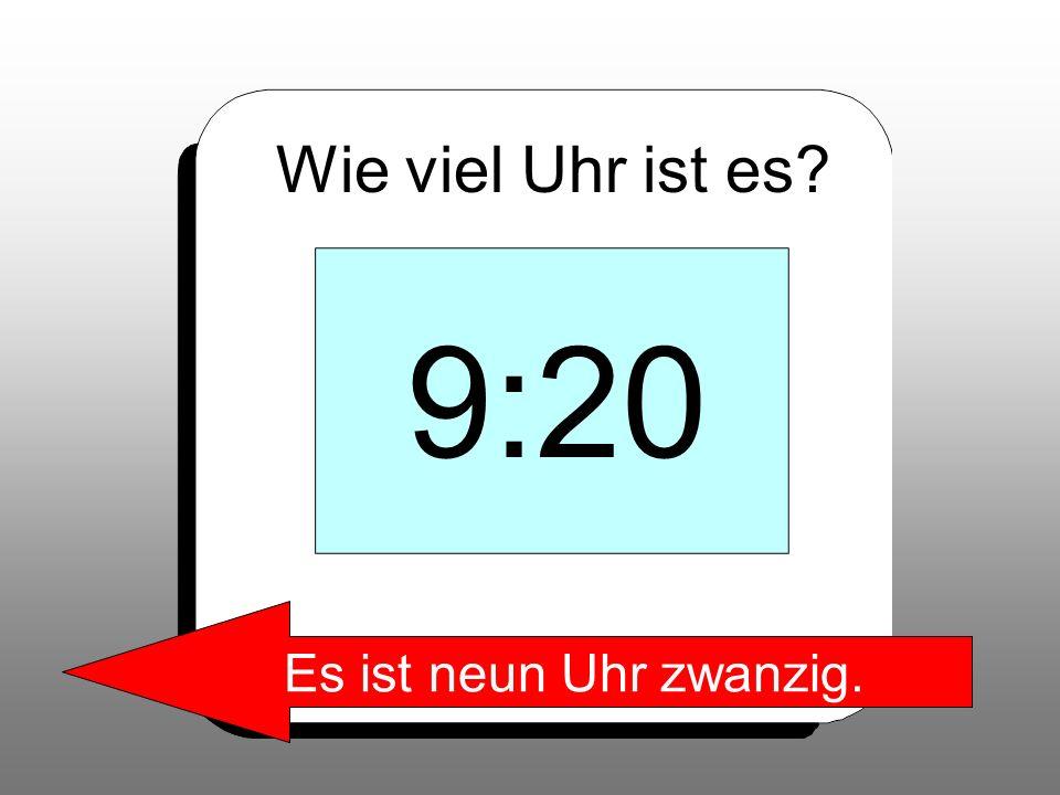 Wie viel Uhr ist es? 9:20 Es ist neun Uhr zwanzig.