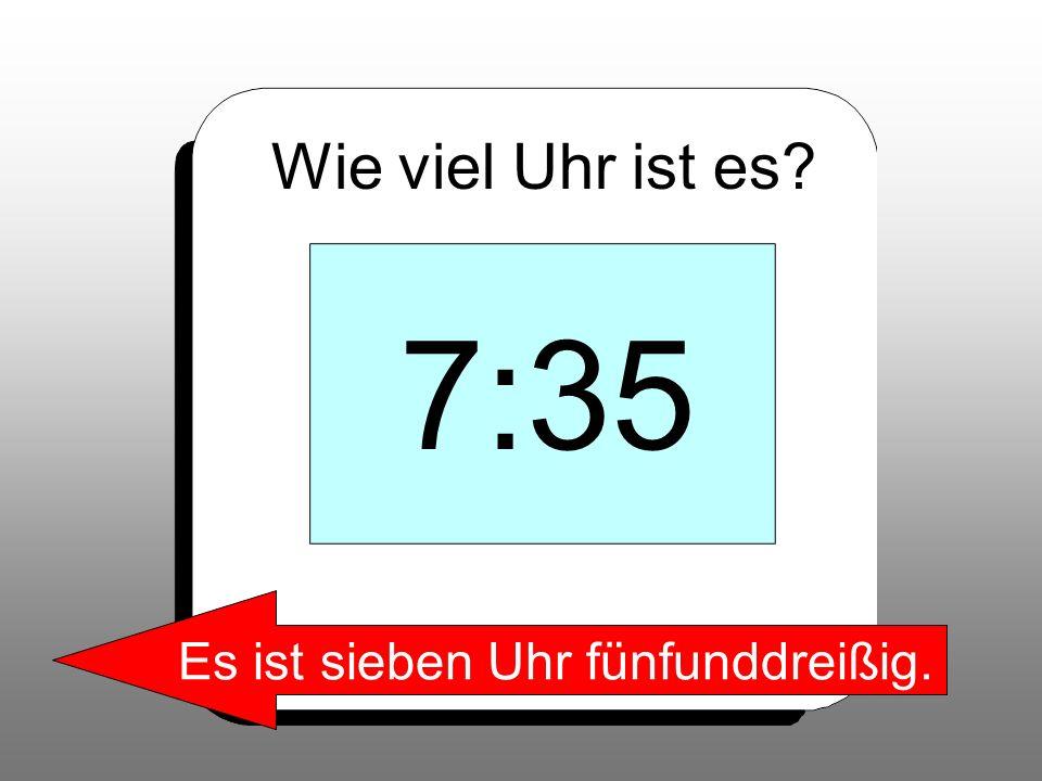 Wie viel Uhr ist es? 7:35 Es ist sieben Uhr fünfunddreißig.