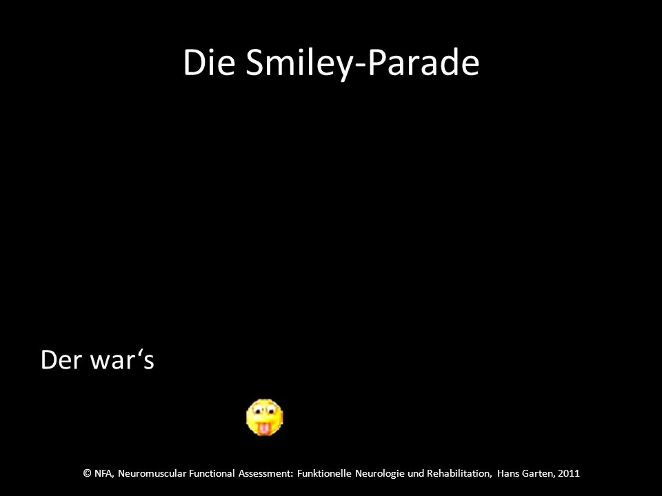 © NFA, Neuromuscular Functional Assessment: Funktionelle Neurologie und Rehabilitation, Hans Garten, 2011 Die Smiley-Parade Welcher wars