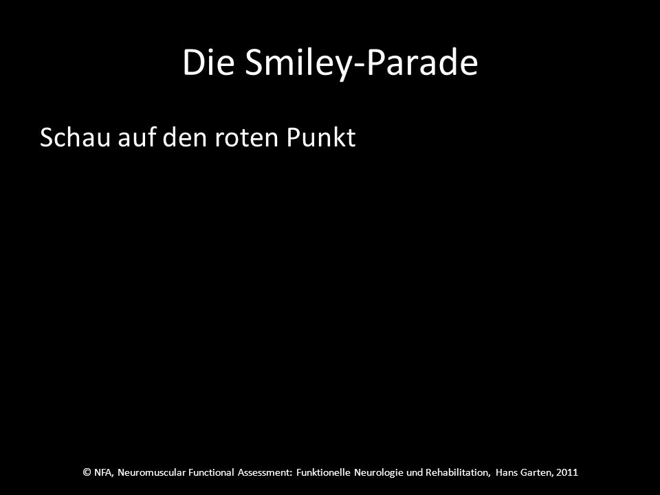 © NFA, Neuromuscular Functional Assessment: Funktionelle Neurologie und Rehabilitation, Hans Garten, 2011 Die Smiley-Parade Übe konzentriert pro Sitzung einmal vom Anfang bis zum Ende des Programms.