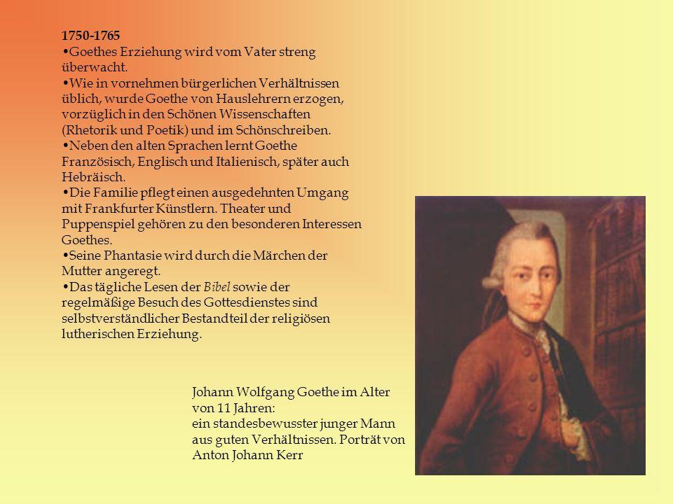 1750-1765 Goethes Erziehung wird vom Vater streng überwacht. Wie in vornehmen bürgerlichen Verhältnissen üblich, wurde Goethe von Hauslehrern erzogen,