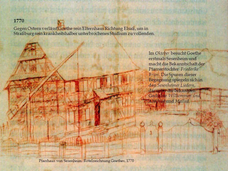1770 Gegen Ostern verlässt Goethe sein Elternhaus Richtung Elsaß, um in Straßburg sein krankheitshalber unterbrochenes Studium zu vollenden. Im Oktobe