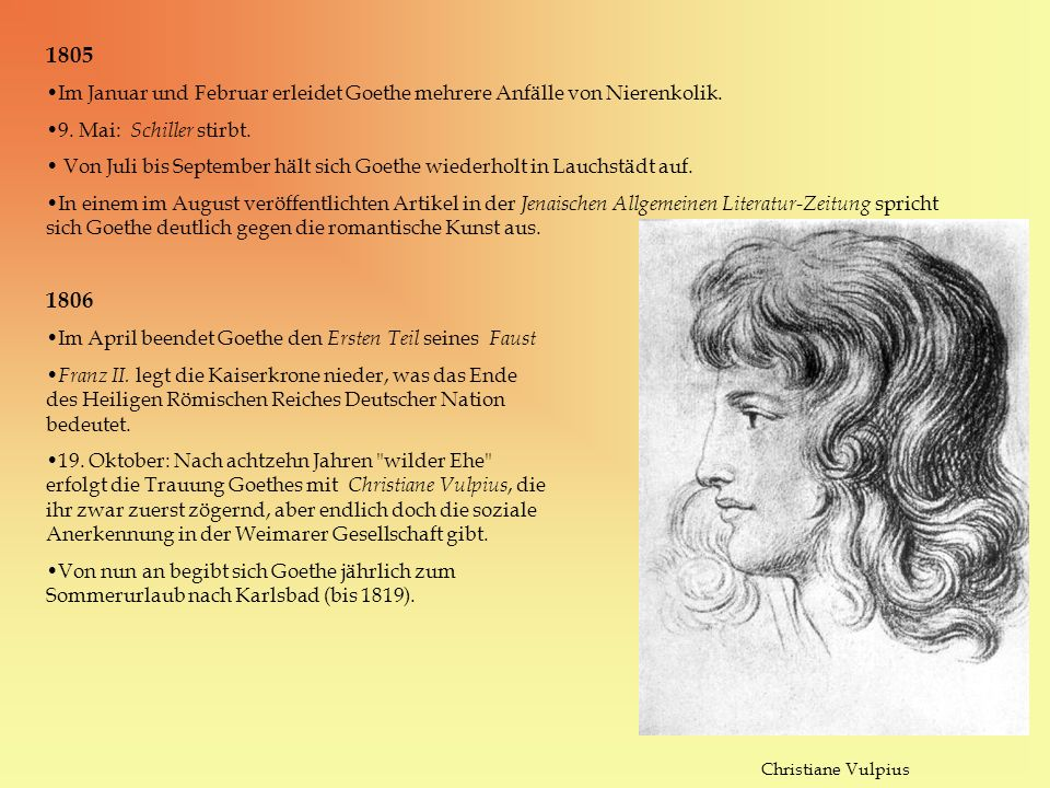 1805 Im Januar und Februar erleidet Goethe mehrere Anfälle von Nierenkolik. 9. Mai: Schiller stirbt. Von Juli bis September hält sich Goethe wiederhol