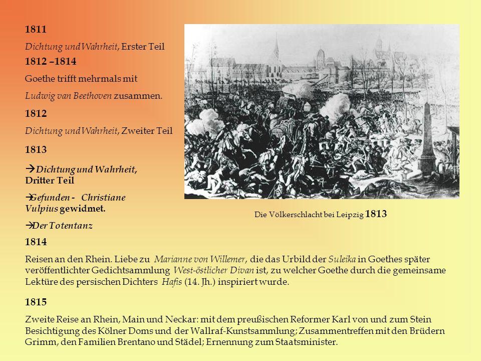 1811 Dichtung und Wahrheit, Erster Teil 1812 –1814 Goethe trifft mehrmals mit Ludwig van Beethoven zusammen. 1812 Dichtung und Wahrheit, Zweiter Teil