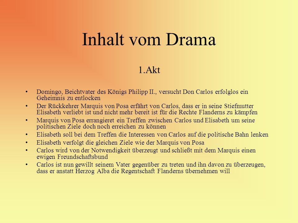 Inhalt vom Drama 1.Akt Domingo, Beichtvater des Königs Philipp II., versucht Don Carlos erfolglos ein Geheimnis zu entlocken Der Rückkehrer Marquis vo
